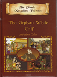 The Classic Mongolian Folktales: The Orphan white Calf and other Tales (englischsprachig)