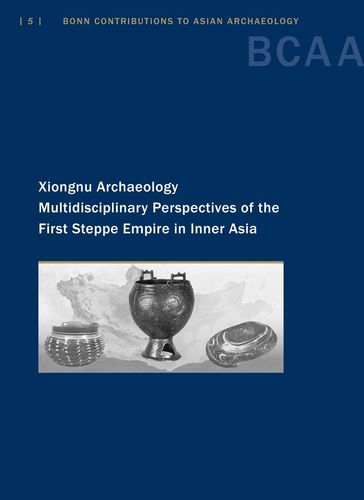 Xiongnu Archaeology  Multidisciplinary Perspectives of the First Steppe Empire in Inner Asia